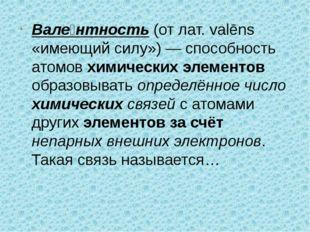 Вале́нтность (от лат. valēns «имеющий силу») — способность атомов химических