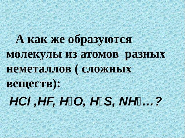 А как же образуются молекулы из атомов разных неметаллов ( сложных веществ):...