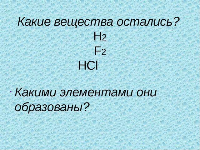 Какие вещества остались? H2 F2 HCl Какими элементами они образованы?