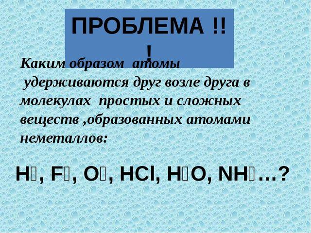 ПРОБЛЕМА !!! Н₂, F₂, О₂, HCl, Н₂О, NН₃…? Каким образом атомы удерживаются дру...