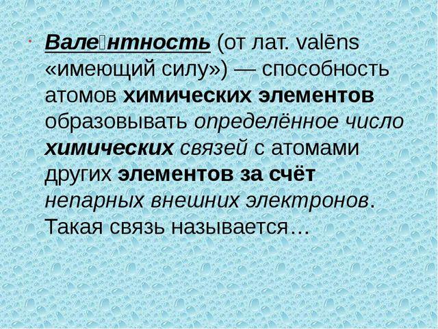 Вале́нтность (от лат. valēns «имеющий силу») — способность атомов химических...
