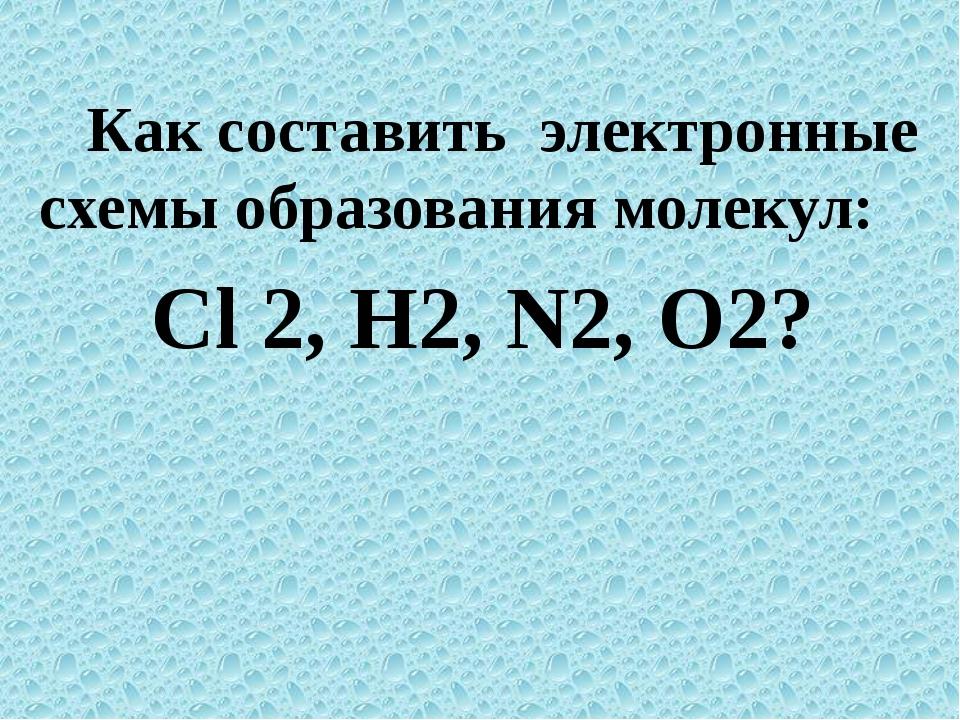 Как составить электронные схемы образования молекул: Сl 2, H2, N2, О2?