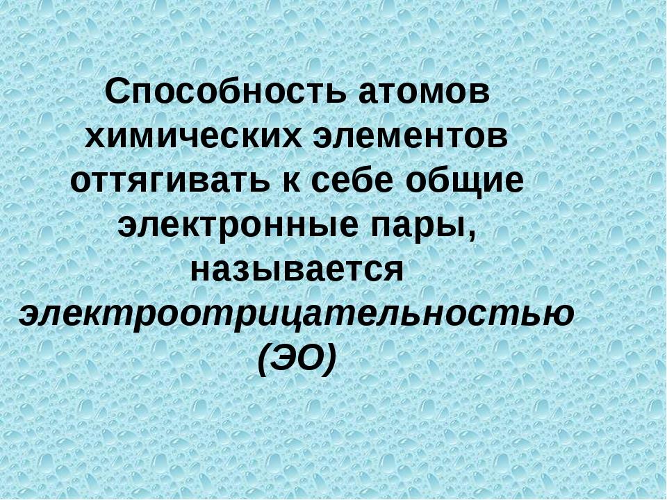 Способность атомов химических элементов оттягивать к себе общие электронные п...
