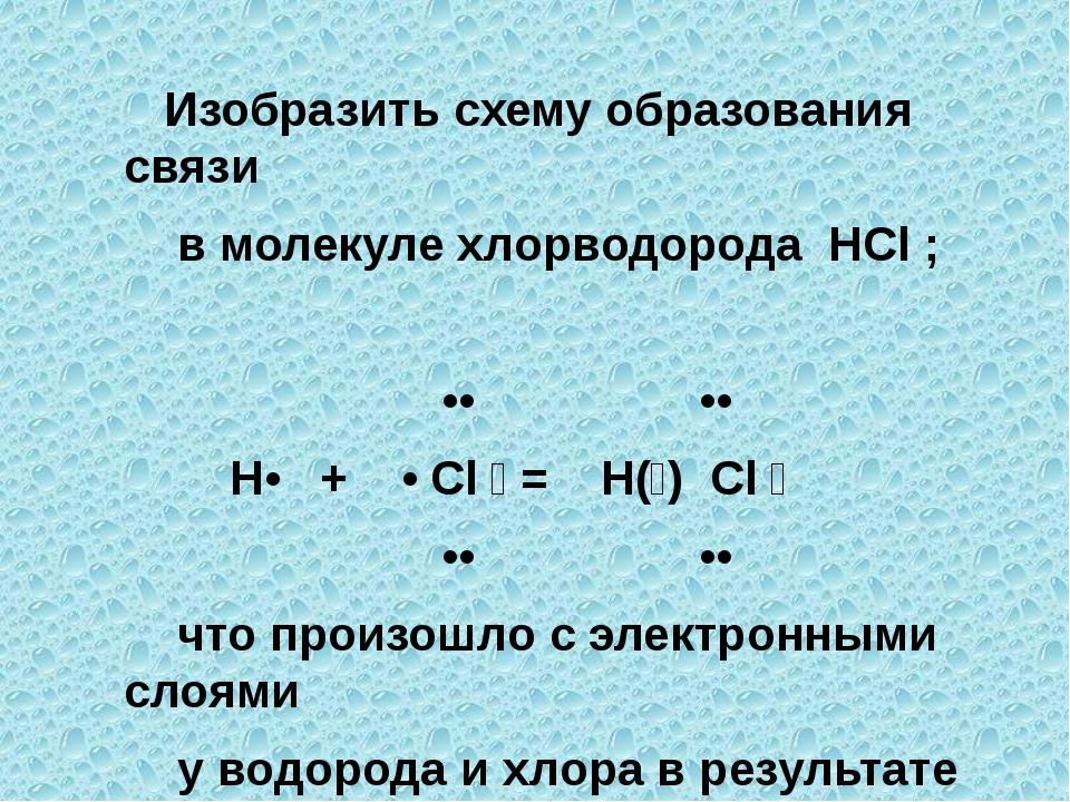 Изобразить схему образования связи в молекуле хлорводорода HCl ; •• •• H• +...