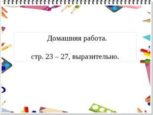 Домашняя работа. стр. 23 – 27, выразительно.