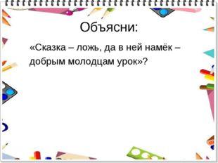 Объясни: «Сказка – ложь, да в ней намёк – добрым молодцам урок»?