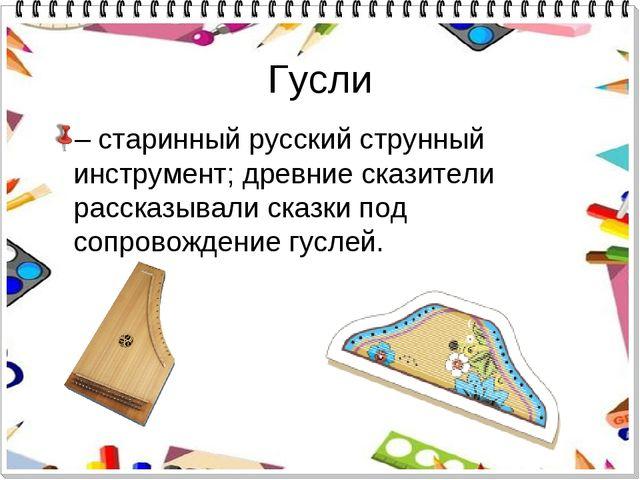 Гусли – старинный русский струнный инструмент; древние сказители рассказывали...
