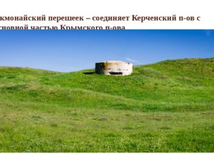 Акмонайский перешеек – соединяет Керченский п-ов с основной частью Крымского