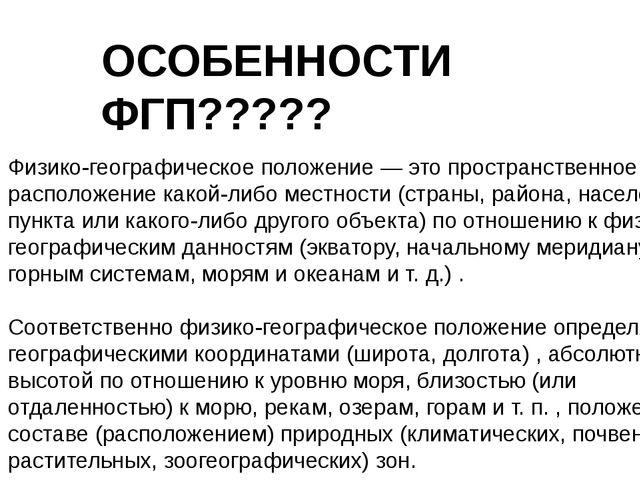 ОСОБЕННОСТИ ФГП????? Физико-географическое положение — это пространственное р...