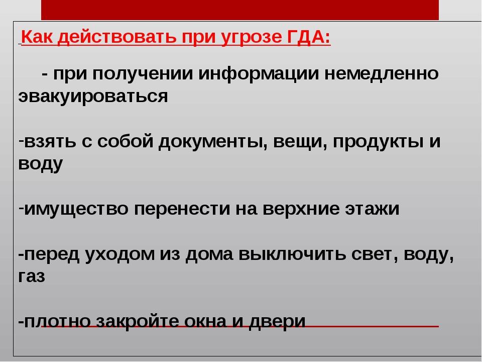 Как действовать при угрозе ГДА: - при получении информации немедленно эвакуи...