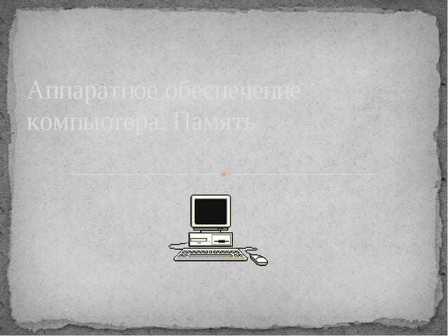 Аппаратное обеспечение компьютера. Память