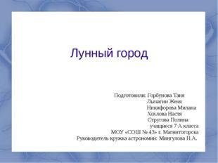 Лунный город Подготовили: Горбунова Таня Лычагин Женя Никифорова Милана Хохло