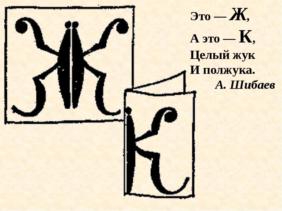 Это — Ж, А это — К, Целый жук И полжука. А. Шибаев