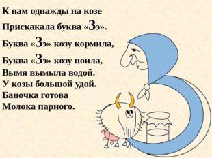 К нам однажды на козе Прискакала буква «Зэ». Буква «Зэ» козу кормила, Буква «