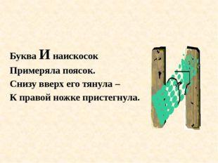 Буква И наискосок Примеряла поясок. Снизу вверх его тянула – К правой ножке п