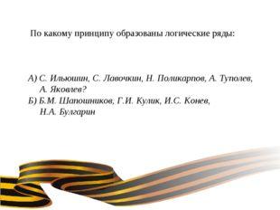 По какому принципу образованы логические ряды: А) С. Ильюшин, С. Лавочкин, Н