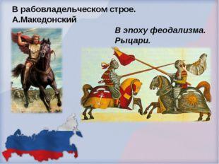 В рабовладельческом строе. А.Македонский В эпоху феодализма. Рыцари.