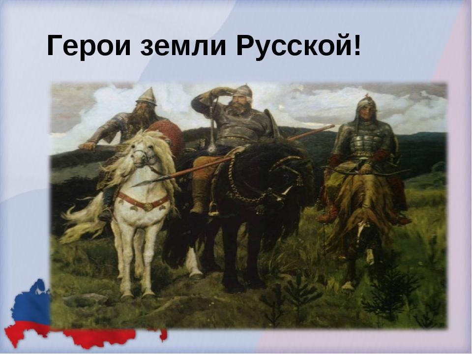 Герои земли Русской!