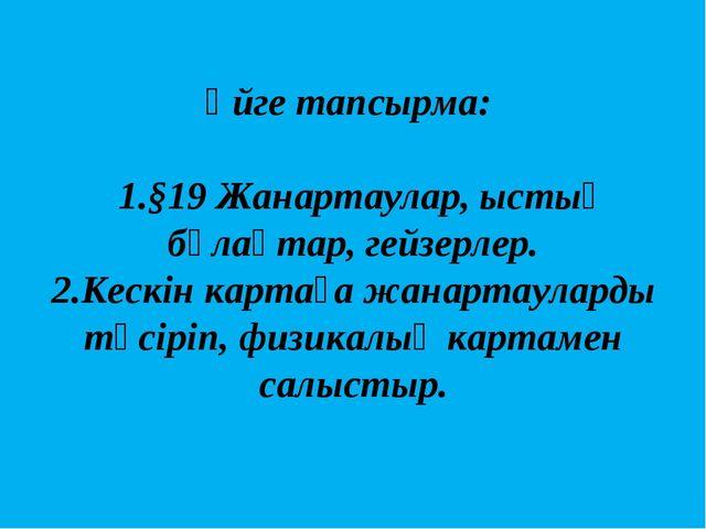 Үйге тапсырма: 1.§19 Жанартаулар, ыстық бұлақтар, гейзерлер. 2.Кескін картаға...