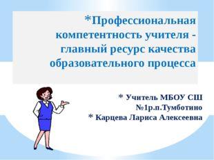 Учитель МБОУ СШ №1р.п.Тумботино Карцева Лариса Алексеевна Профессиональная ко