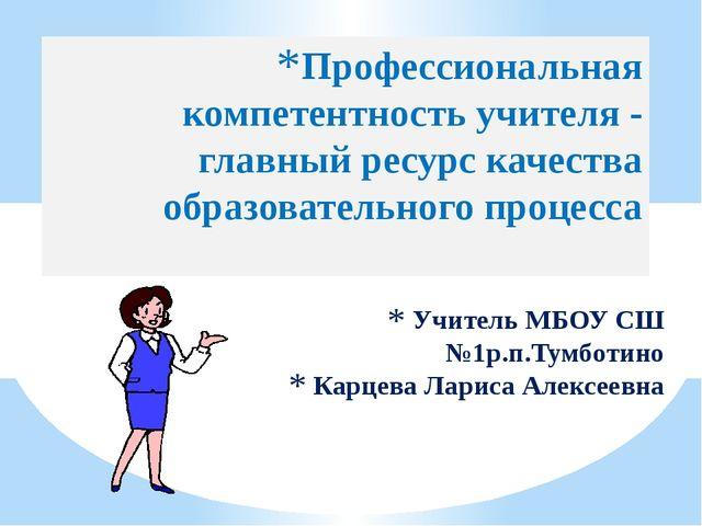 Учитель МБОУ СШ №1р.п.Тумботино Карцева Лариса Алексеевна Профессиональная ко...