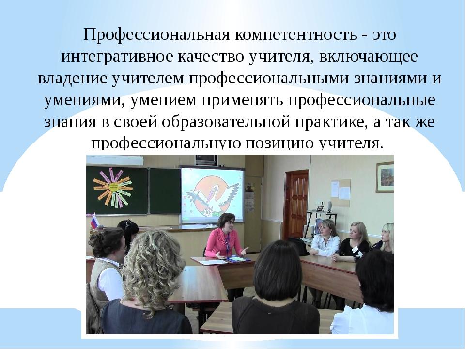 Профессиональная компетентность - это интегративное качество учителя, включаю...
