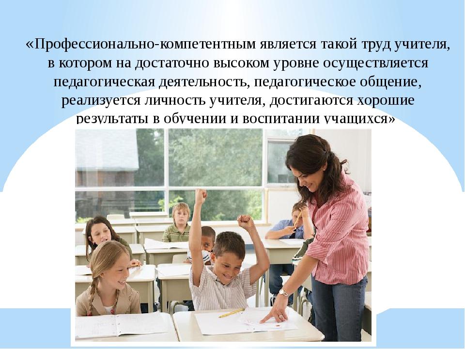 «Профессионально-компетентным является такой труд учителя, в котором на доста...