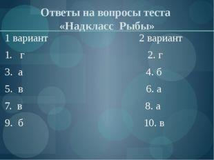 Ответы на вопросы теста «Надкласс Рыбы» 1 вариант 2 вариант 1. г 2. г 3. а 4.
