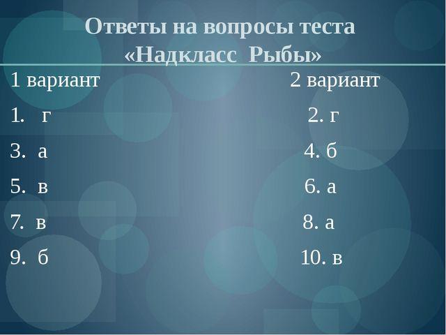 Ответы на вопросы теста «Надкласс Рыбы» 1 вариант 2 вариант 1. г 2. г 3. а 4....