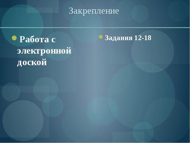 Закрепление Работа с электронной доской Задания 12-18