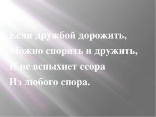Если дружбой дорожить, Можно спорить и дружить, И не вспыхнет ссора Из любог