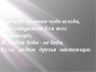Дружба- главное чудо всегда, Сто открытий для всех настоящее, И любая беда -