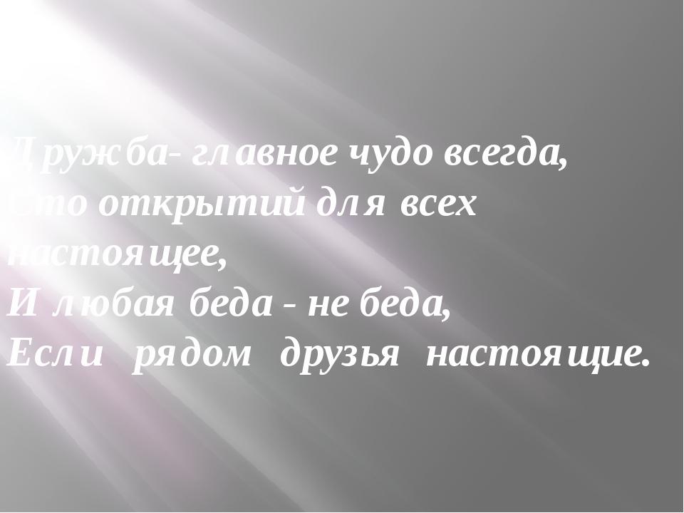 Дружба- главное чудо всегда, Сто открытий для всех настоящее, И любая беда -...