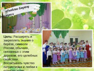 «Люблю берёзу русскую» Цель: Расширять и закреплять знания о берёзе, символе