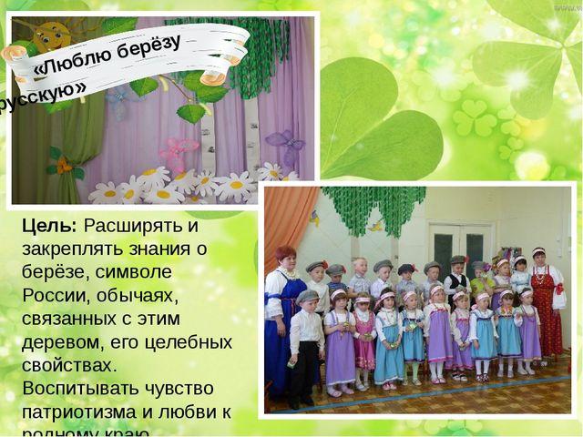 «Люблю берёзу русскую» Цель: Расширять и закреплять знания о берёзе, символе...