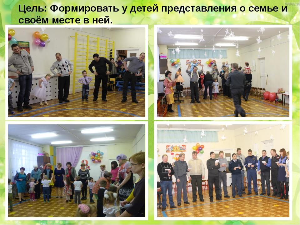 Цель: Формировать у детей представления о семье и своём месте в ней.