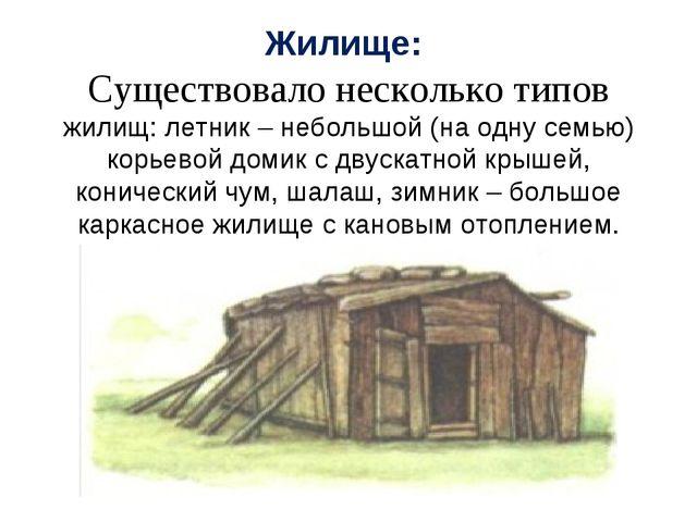 Жилище: Существовало несколько типов жилищ: летник – небольшой (на одну семью...