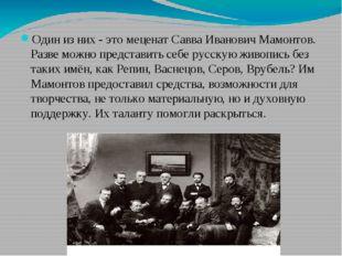 Один из них - это меценат Савва Иванович Мамонтов. Разве можно представить с
