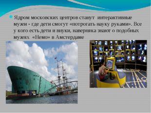Ядром московских центров станут интерактивные музеи - где дети смогут «потро