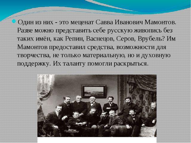 Один из них - это меценат Савва Иванович Мамонтов. Разве можно представить с...