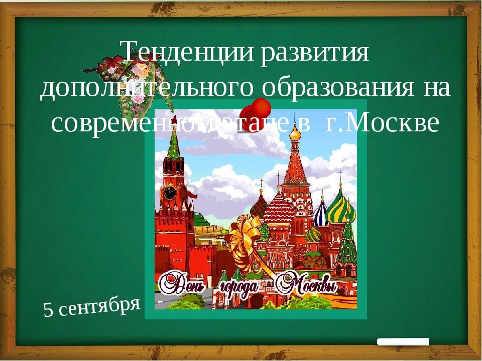 Тенденции развития дополнительного образования на современном этапе в г.Москв...