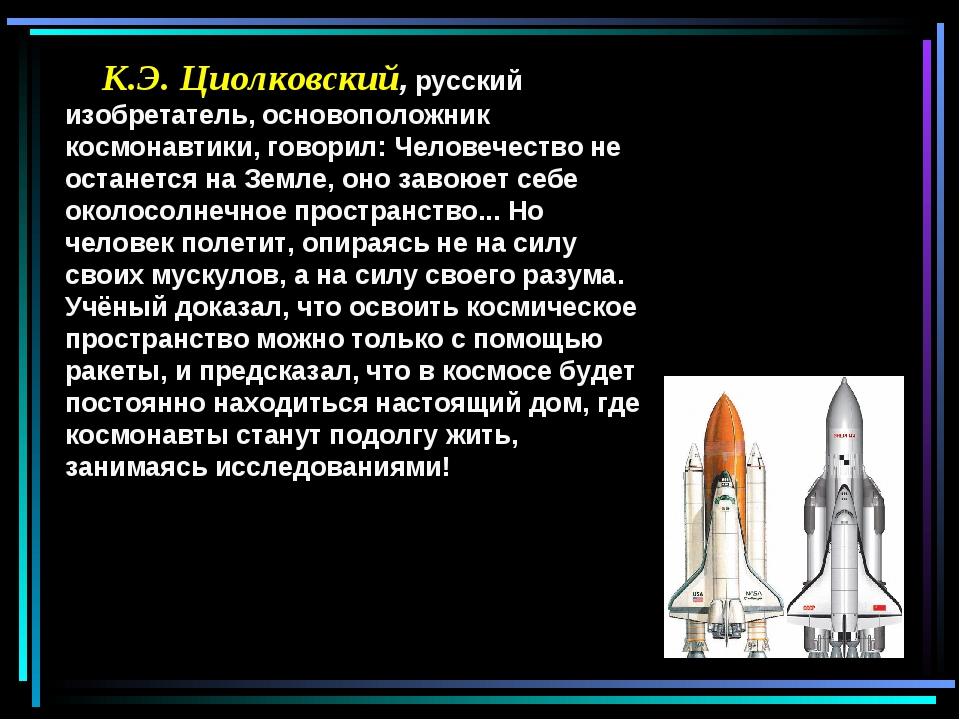 К.Э. Циолковский, русский изобретатель, основоположник космонавтики, говорил...