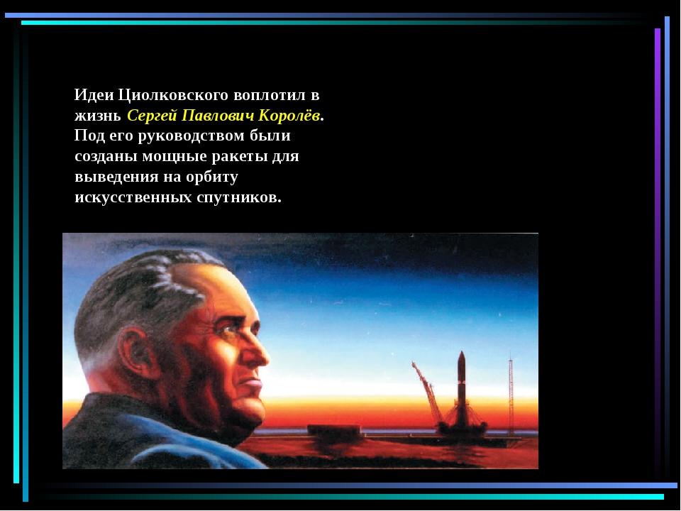 Идеи Циолковского воплотил в жизнь Сергей Павлович Королёв. Под его руководст...