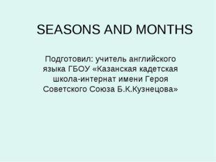 SEASONS AND MONTHS Подготовил: учитель английского языка ГБОУ «Казанская каде
