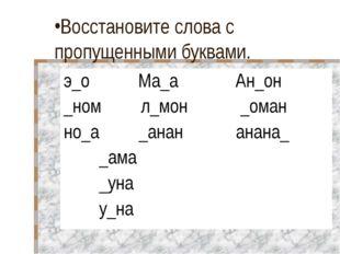 Восстановите слова с пропущенными буквами. э_о Ма_а Ан_он _ном л_мон _оман но