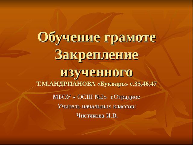 Обучение грамоте Закрепление изученного Т.М.АНДРИАНОВА «Букварь» с.35,46,47 М...