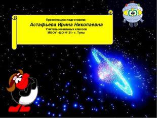Презентацию подготовила: Астафьева Ирина Николаевна Учитель начальных классо