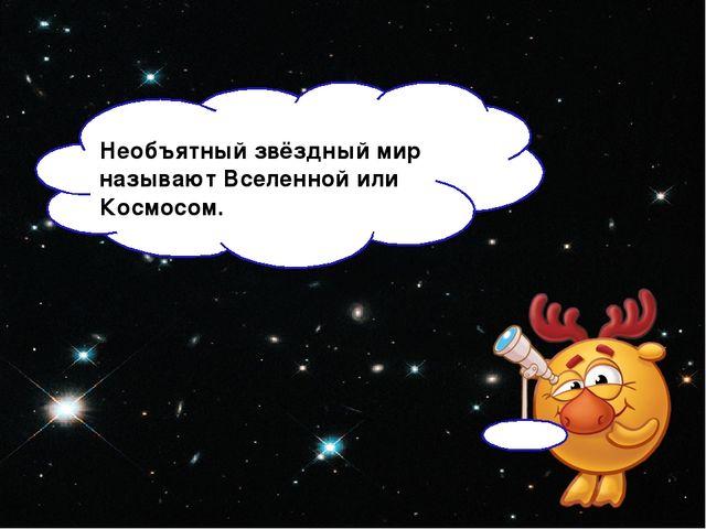 Необъятный звёздный мир называют Вселенной или Космосом.