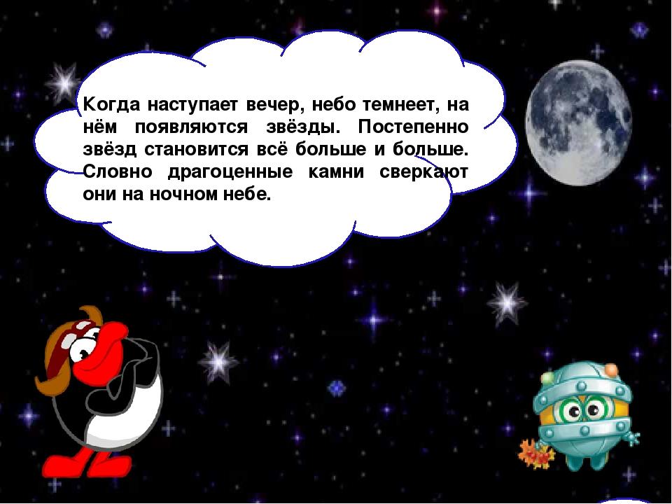 Когда наступает вечер, небо темнеет, на нём появляются звёзды. Постепенно зв...