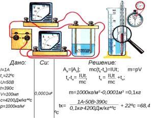 Дано: Си: Решение: I=1A tн=22ºс U=50B t=390c V=100мл c=4200Дж/кг*ºс р=1000
